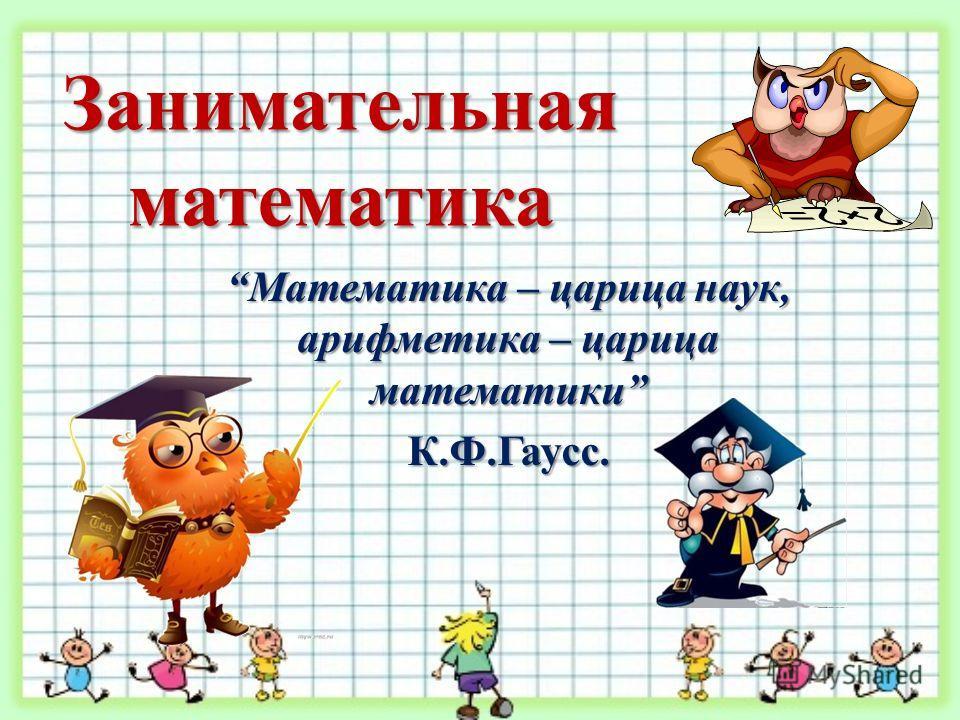 Занимательная математика Математика – царица наук, арифметика – царица математики К.Ф.Гаусс.