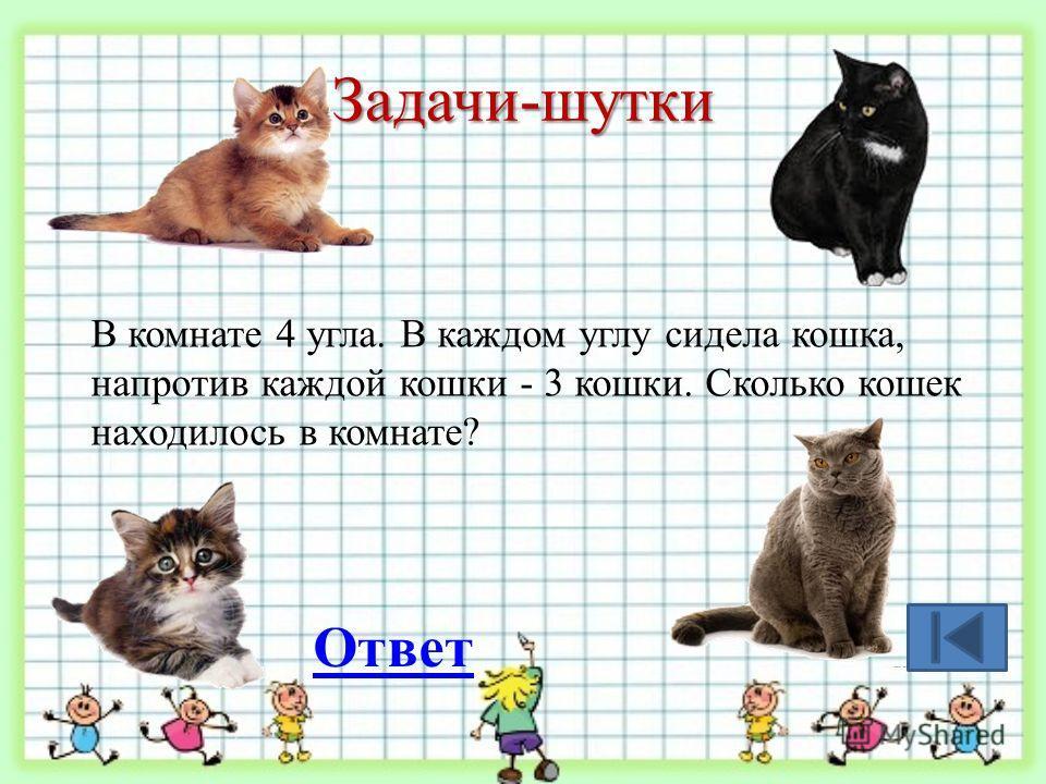 Задачи-шутки В комнате 4 угла. В каждом углу сидела кошка, напротив каждой кошки - 3 кошки. Сколько кошек находилось в комнате? Ответ