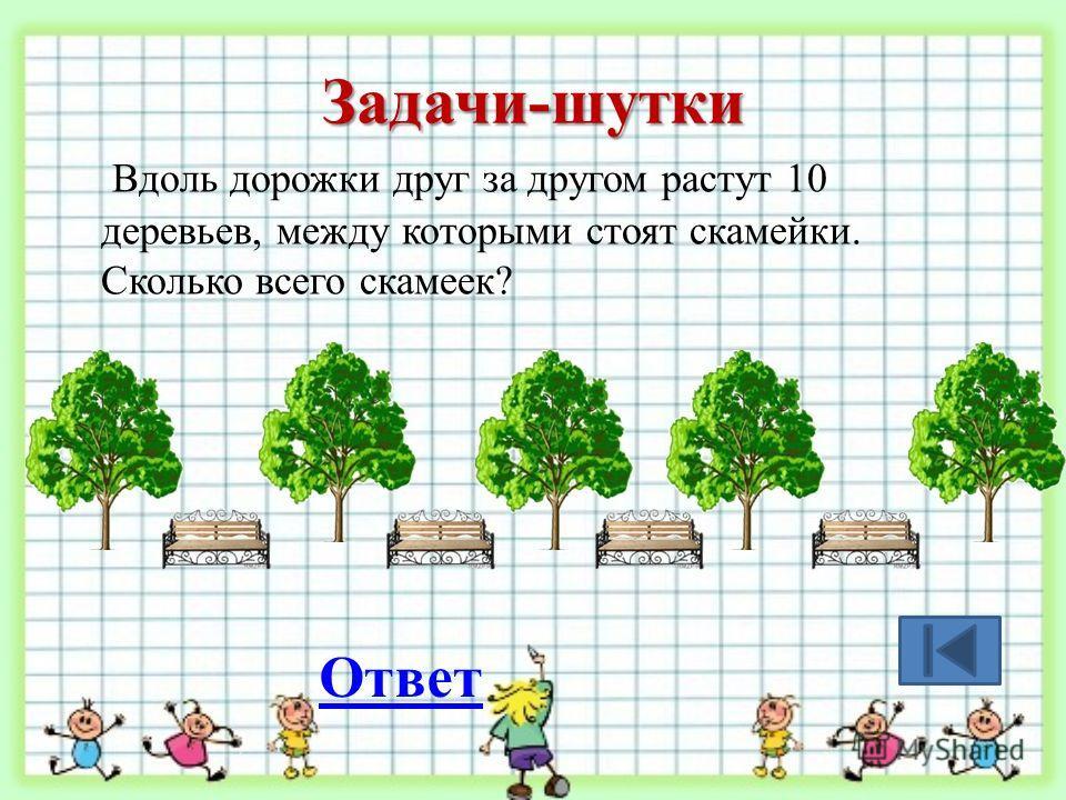 Задачи-шутки Вдоль дорожки друг за другом растут 10 деревьев, между которыми стоят скамейки. Сколько всего скамеек? Ответ