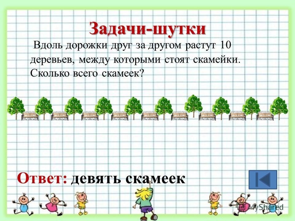Задачи-шутки Вдоль дорожки друг за другом растут 10 деревьев, между которыми стоят скамейки. Сколько всего скамеек? Ответ: девять скамеек