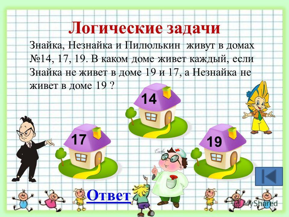 Логические задачи Знайка, Незнайка и Пилюлькин живут в домах 14, 17, 19. В каком доме живет каждый, если Знайка не живет в доме 19 и 17, а Незнайка не живет в доме 19 ? 17 14 19 Ответ