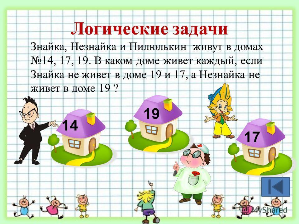 Логические задачи Знайка, Незнайка и Пилюлькин живут в домах 14, 17, 19. В каком доме живет каждый, если Знайка не живет в доме 19 и 17, а Незнайка не живет в доме 19 ? 17 14 19
