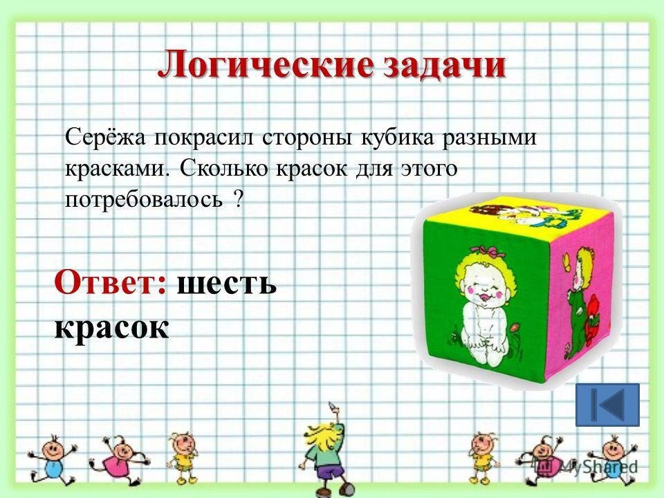 Логические задачи Серёжа покрасил стороны кубика разными красками. Сколько красок для этого потребовалось ? Ответ: шесть красок