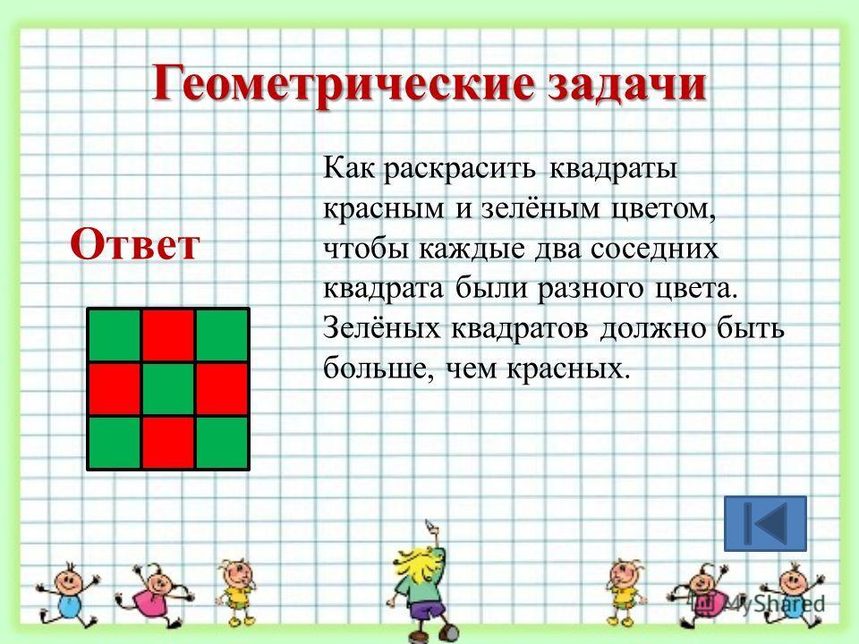 Геометрические задачи Как раскрасить квадраты красным и зелёным цветом, чтобы каждые два соседних квадрата были разного цвета. Зелёных квадратов должно быть больше, чем красных. Ответ
