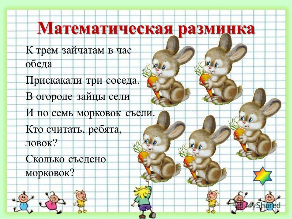 Математическая разминка К трем зайчатам в час обеда Прискакали три соседа. В огороде зайцы сели И по семь морковок съели. Кто считать, ребята, ловок? Сколько съедено морковок?