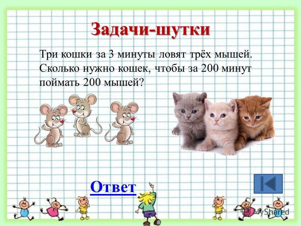 Задачи-шутки Три кошки за 3 минуты ловят трёх мышей. Сколько нужно кошек, чтобы за 200 минут поймать 200 мышей? Ответ