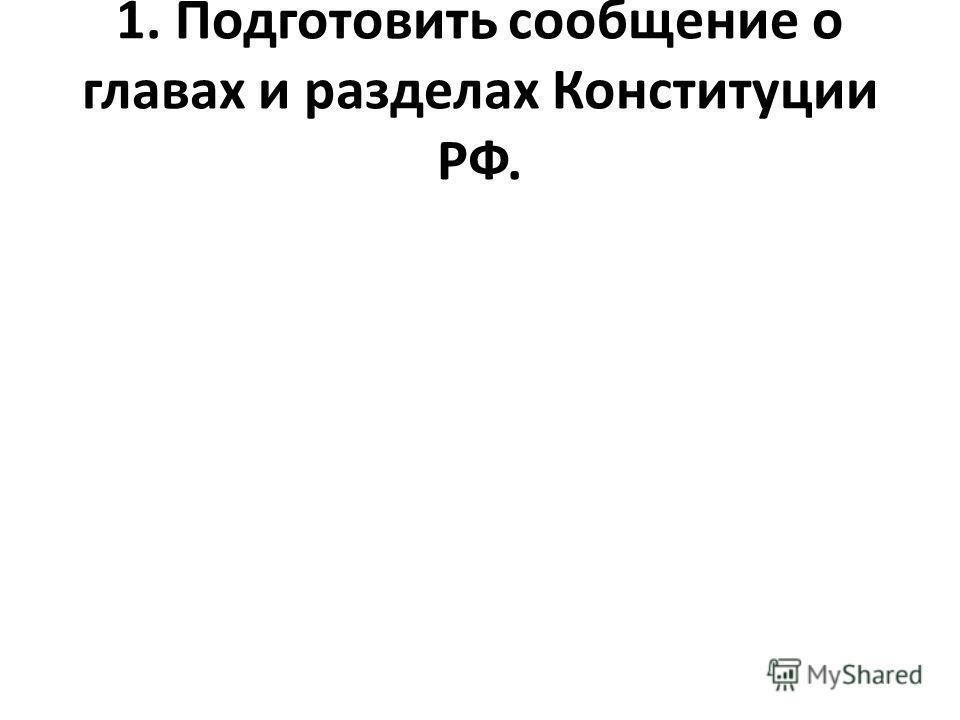 1. Подготовить сообщение о главах и разделах Конституции РФ.