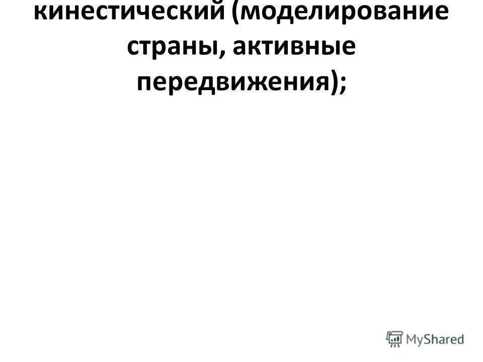 кинестический (моделирование страны, активные передвижения);
