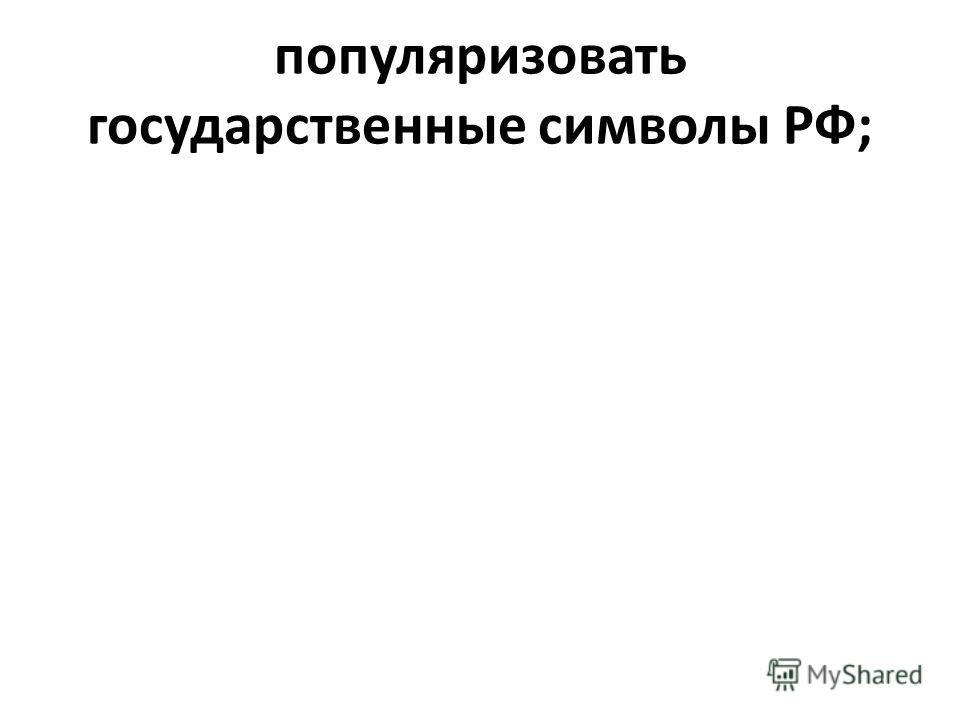 популяризовать государственные символы РФ;