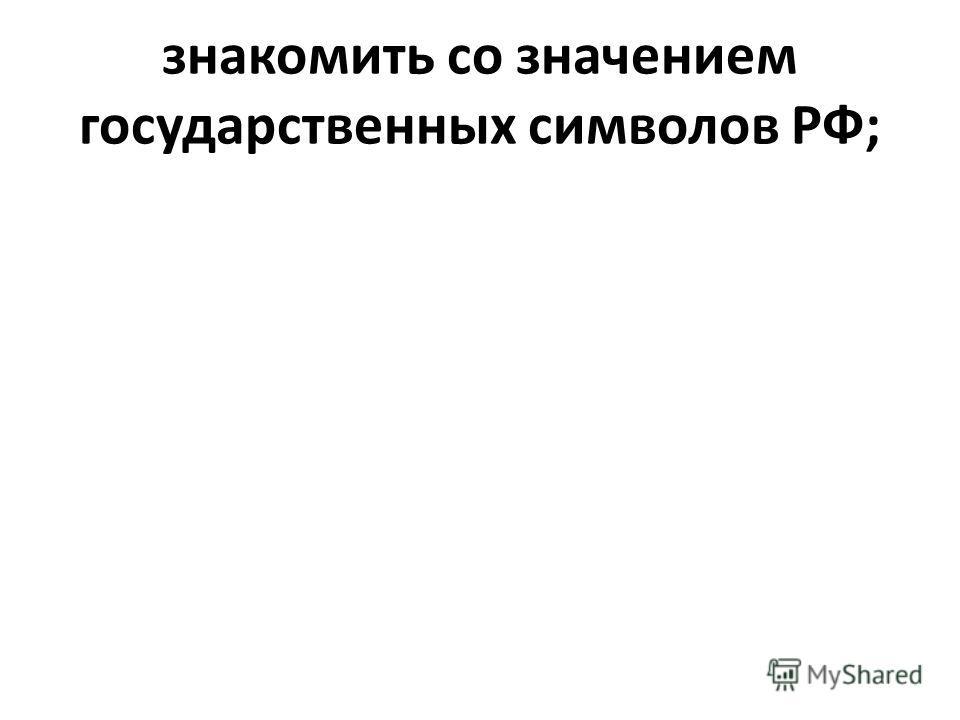 знакомить со значением государственных символов РФ;
