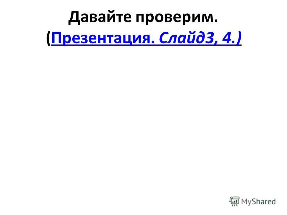 Давайте проверим. (Презентация. Слайд3, 4.)Презентация. Слайд3, 4.)