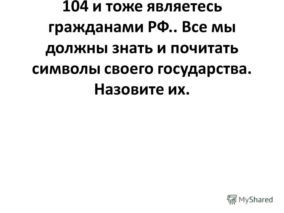 Я – учитель и гражданин РФ, а вы ученики 2 класса лицея 104 и тоже являетесь гражданами РФ.. Все мы должны знать и почитать символы своего государства. Назовите их.