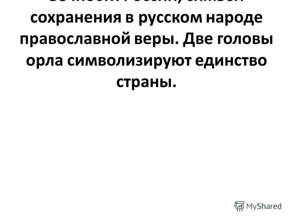 Двуглавый орел – это символ вечности России, символ сохранения в русском народе православной веры. Две головы орла символизируют единство страны.