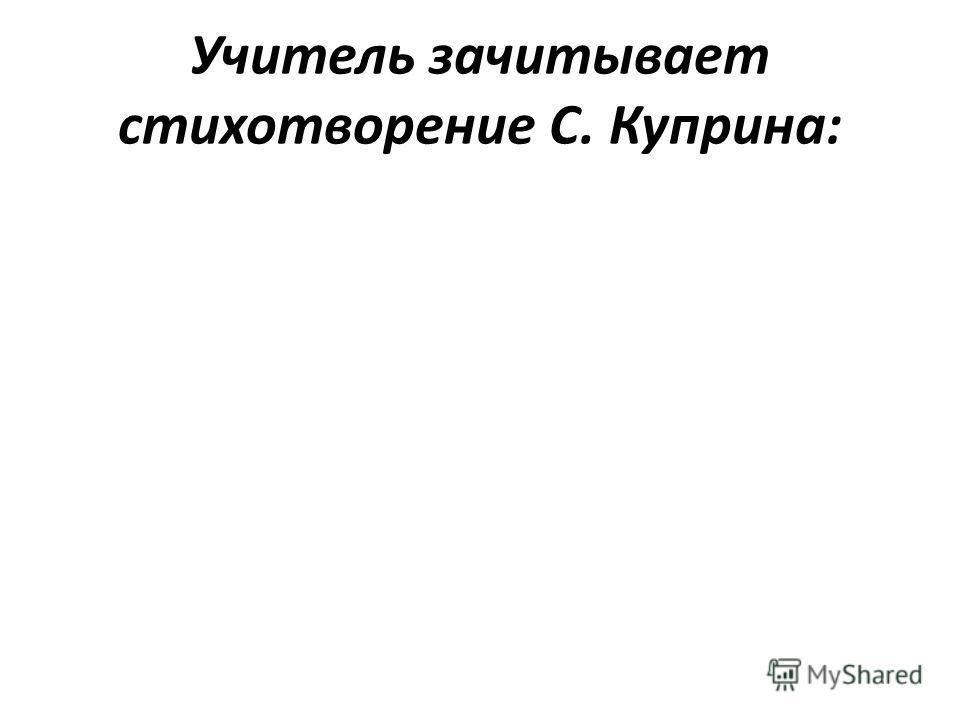 Учитель зачитывает стихотворение С. Куприна: