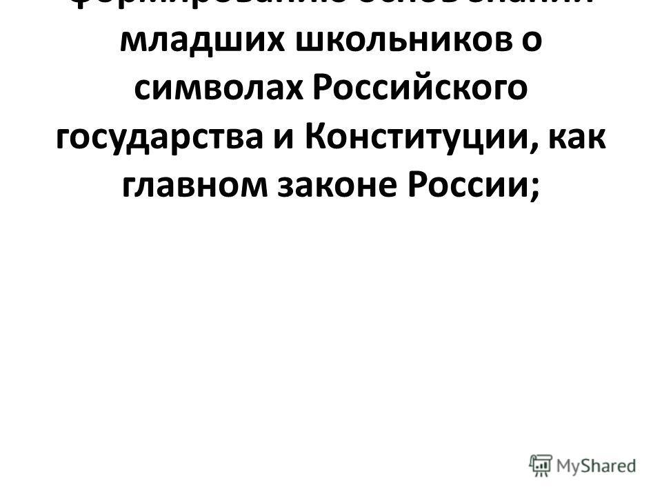 – способствовать формированию основ знаний младших школьников о символах Российского государства и Конституции, как главном законе России;