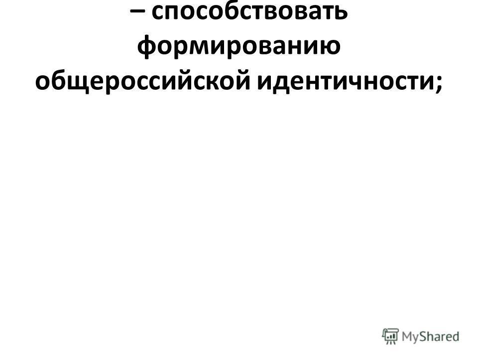 – способствовать формированию общероссийской идентичности;