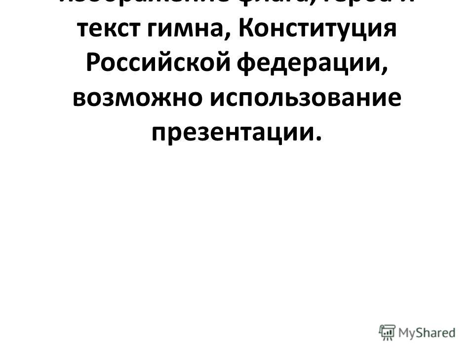 Оборудование урока: изображение флага, герба и текст гимна, Конституция Российской федерации, возможно использование презентации.