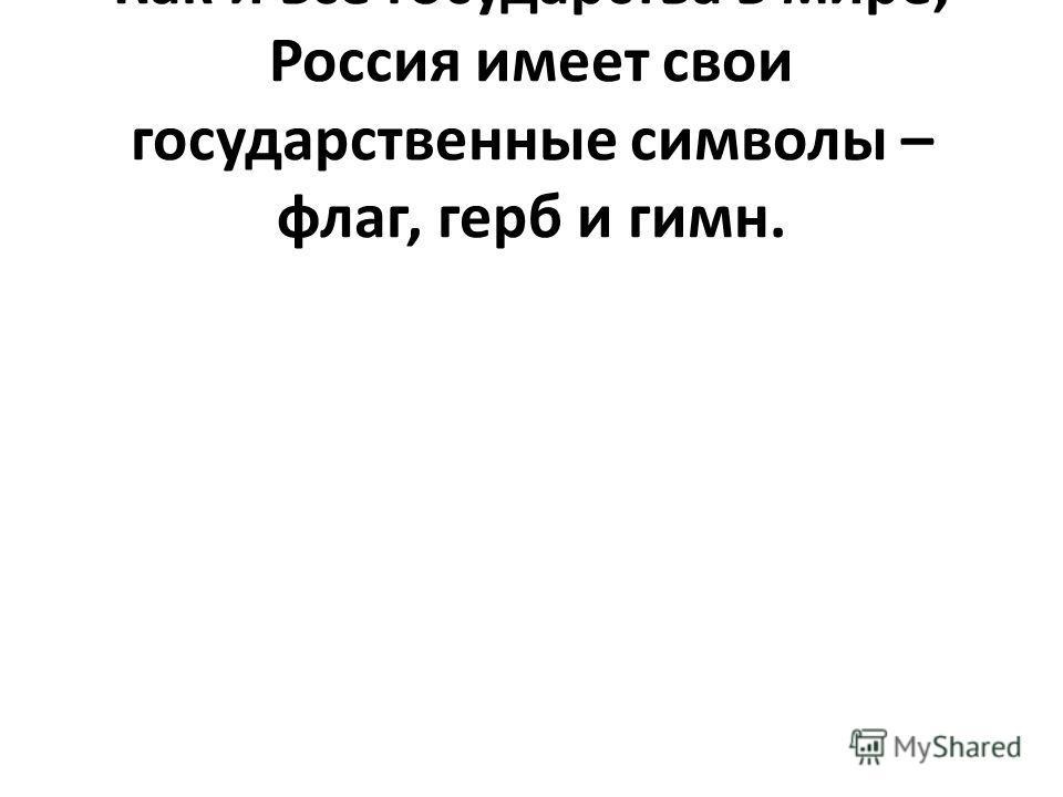 Как и все государства в мире, Россия имеет свои государственные символы – флаг, герб и гимн.