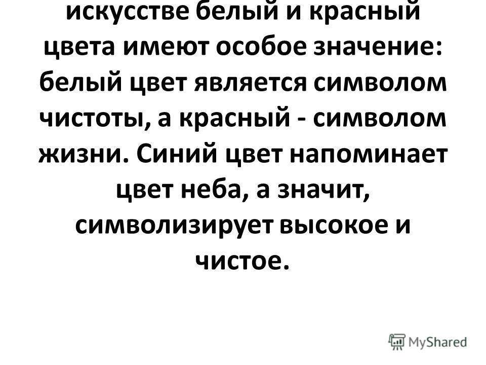 Важно обратить внимание учащихся на то, что цвета символики часто встречаются в природе и произведениях искусства. В русском народном искусстве белый и красный цвета имеют особое значение: белый цвет является символом чистоты, а красный - символом жи