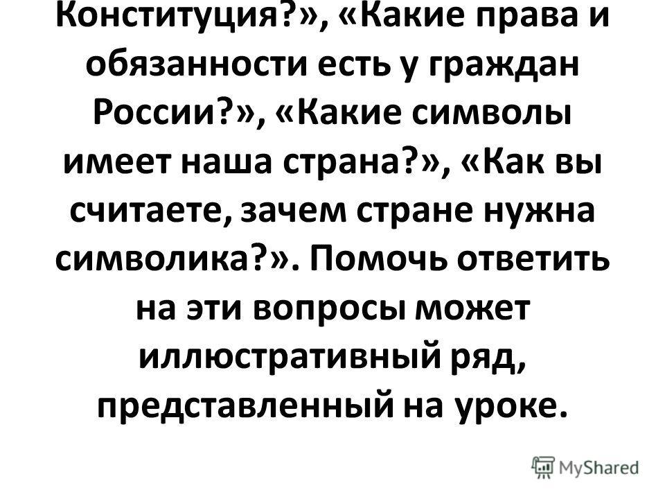 Активизировать работу могут вопросы: «Как называется наша страна?» «Какие народы живут в России?», «Знаете ли вы, как называется праздник 12 декабря?», «Что такое Конституция?», «Какие права и обязанности есть у граждан России?», «Какие символы имеет
