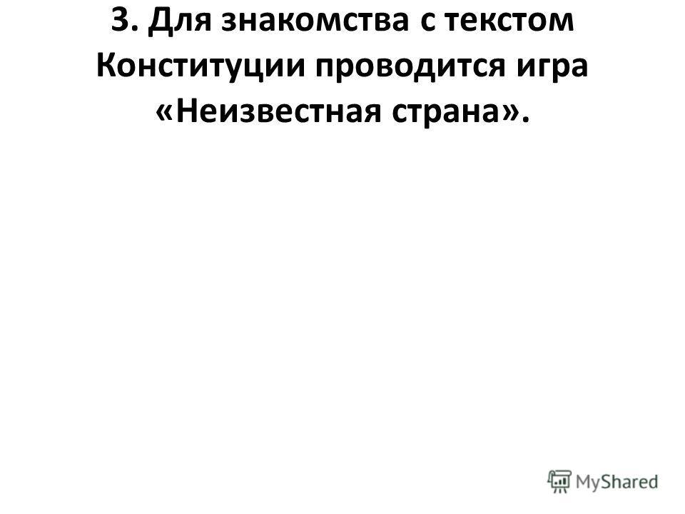 3. Для знакомства с текстом Конституции проводится игра «Неизвестная страна».