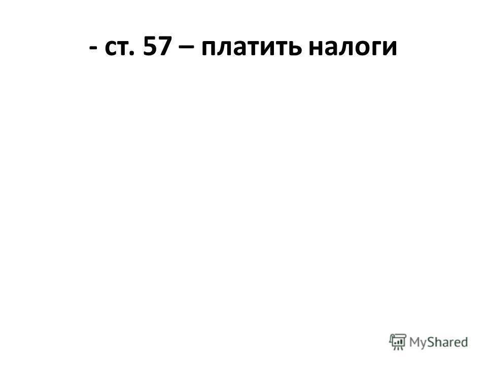 - ст. 57 – платить налоги