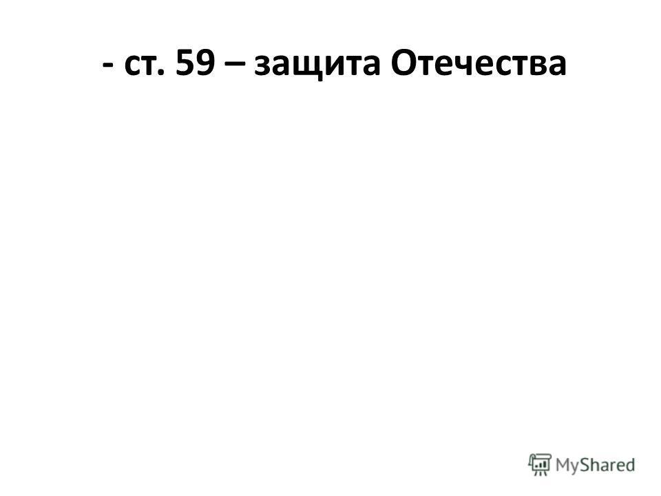 - ст. 59 – защита Отечества