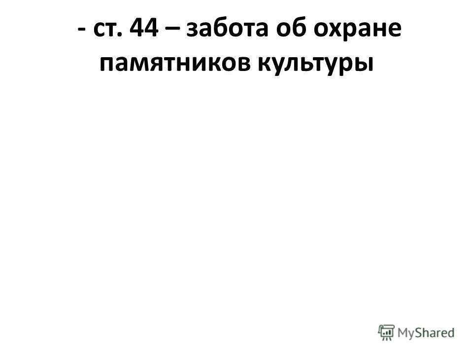 - ст. 44 – забота об охране памятников культуры