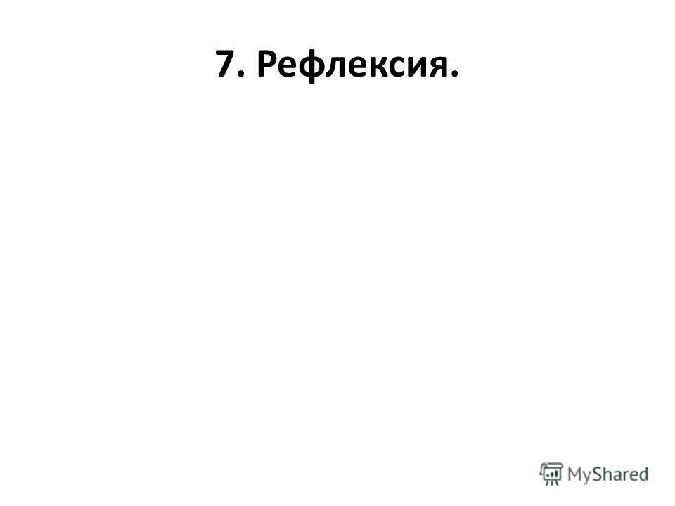 7. Рефлексия.