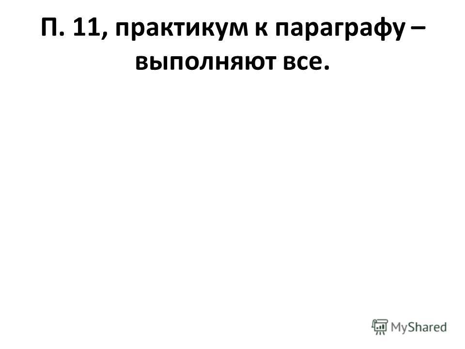 П. 11, практикум к параграфу – выполняют все.