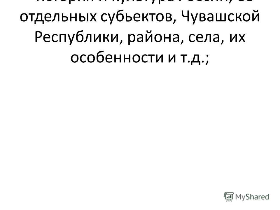 - история и культура России, её отдельных субьектов, Чувашской Республики, района, села, их особенности и т.д.;
