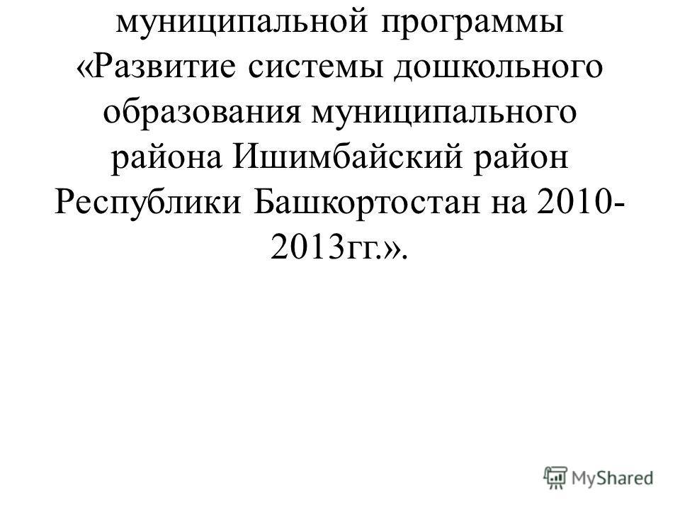 Достижение указанной цели осуществлялось в рамках реализации целевой муниципальной программы «Развитие системы дошкольного образования муниципального района Ишимбайский район Республики Башкортостан на 2010- 2013гг.».