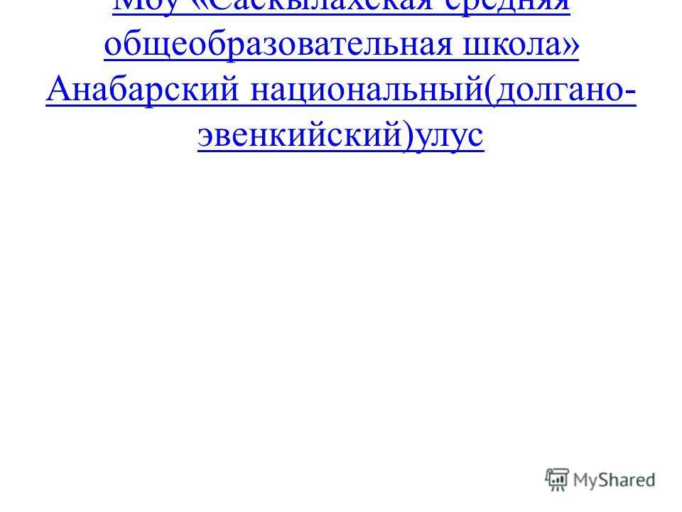 Моу «Саскылахская средняя общеобразовательная школа» Анабарский национальный(долгано- эвенкийский)улус