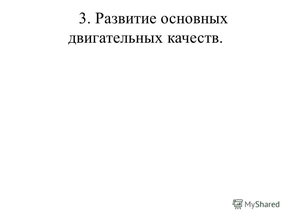3. Развитие основных двигательных качеств.