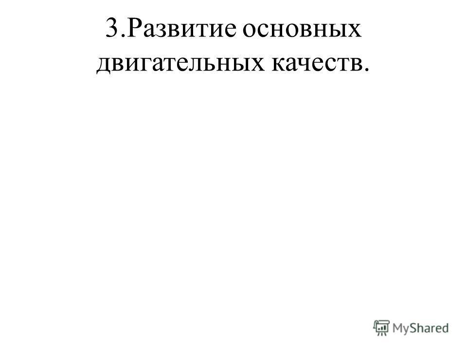 3.Развитие основных двигательных качеств.