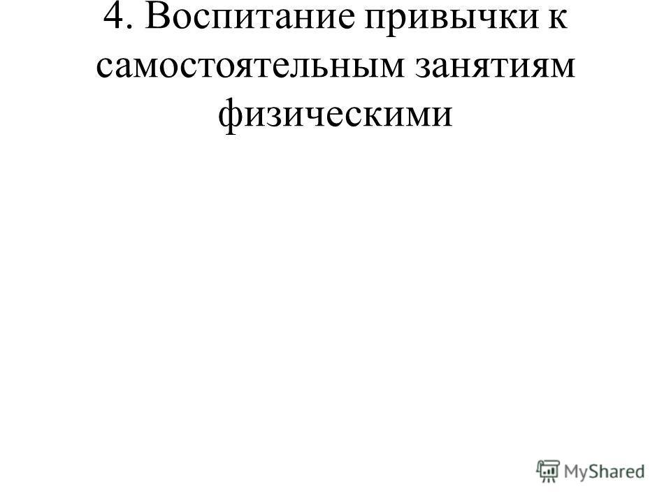 4. Воспитание привычки к самостоятельным занятиям физическими