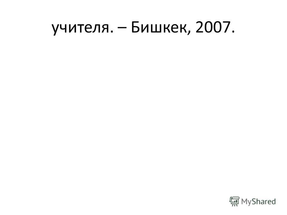 учителя. – Бишкек, 2007.