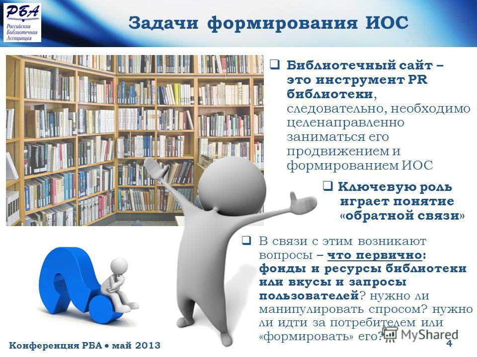 Конференция РБА май 2013 4 Задачи формирования ИОС Библиотечный сайт – это инструмент PR библиотеки, следовательно, необходимо целенаправленно заниматься его продвижением и формированием ИОС Ключевую роль играет понятие «обратной связи» В связи с эти