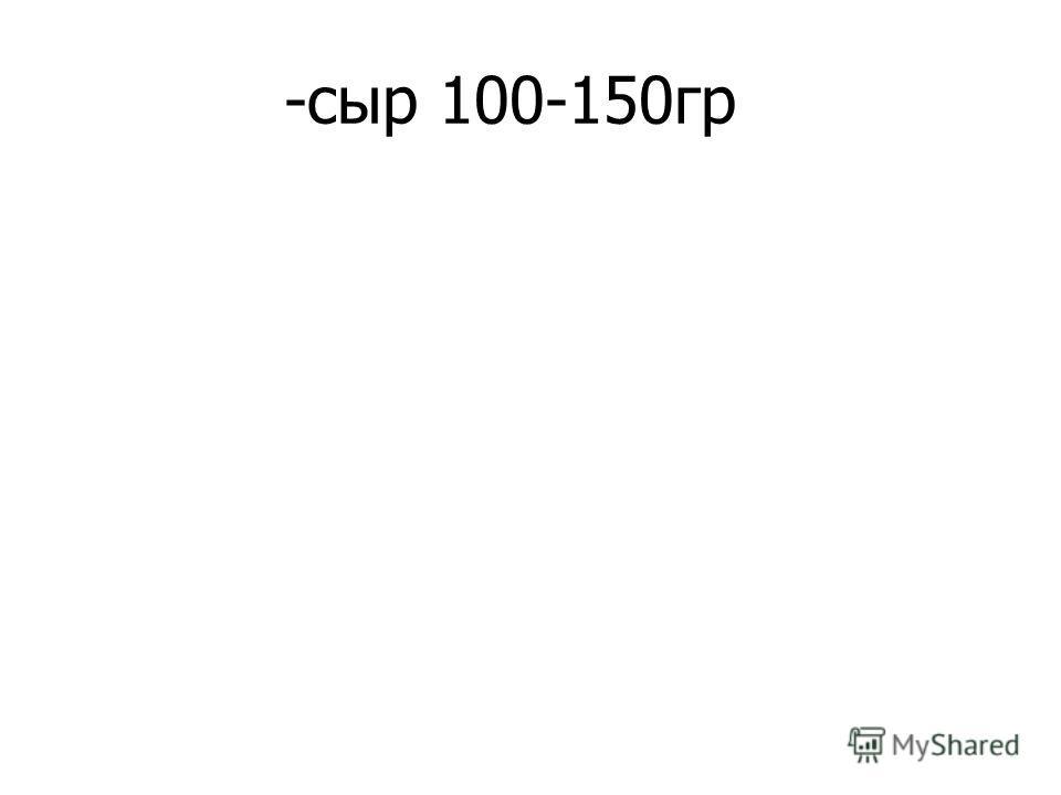 -сыр 100-150гр