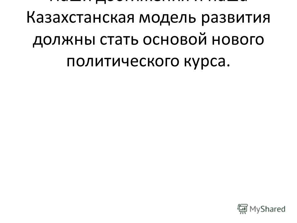 Наши достижения и наша Казахстанская модель развития должны стать основой нового политического курса.