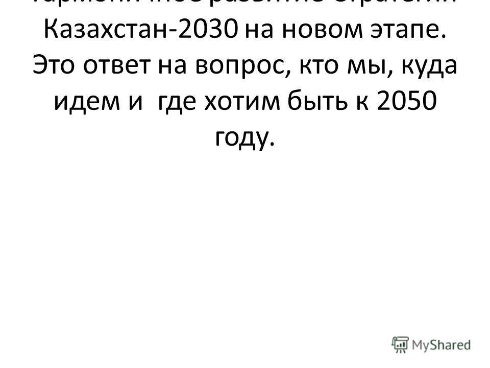 Стратегия Казахстан-2050 – это гармоничное развитие Стратегии Казахстан-2030 на новом этапе. Это ответ на вопрос, кто мы, куда идем и где хотим быть к 2050 году.