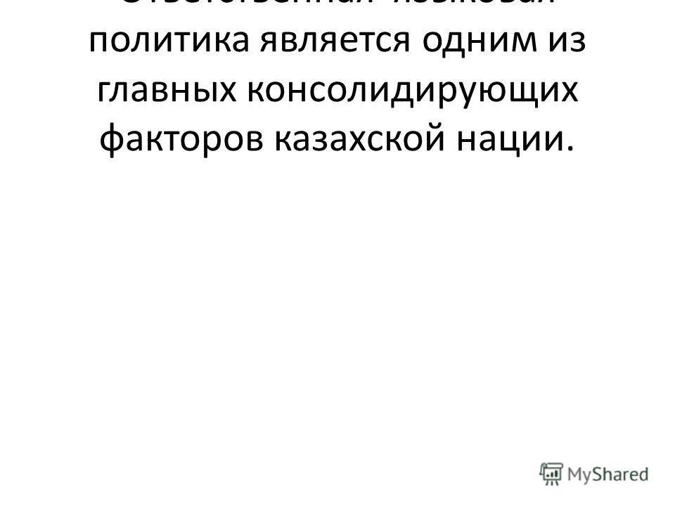 Ответственная языковая политика является одним из главных консолидирующих факторов казахской нации.