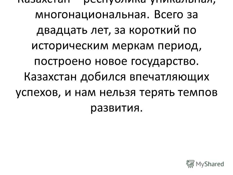 Мы живем с вами в демократическом государстве, в мире, дружбе и согласии. Нашей стране нужна стабильность, Казахстан – республика уникальная, многонациональная. Всего за двадцать лет, за короткий по историческим меркам период, построено новое государ