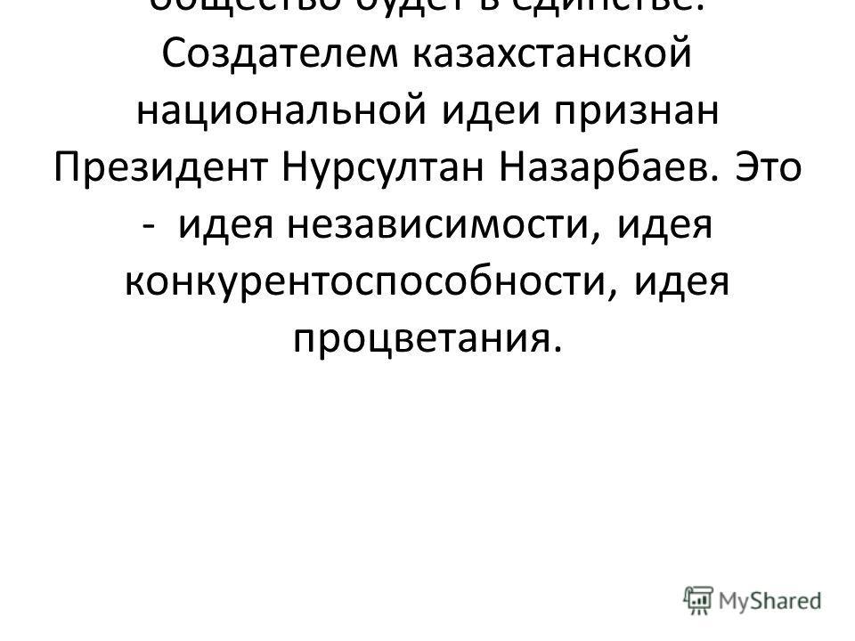 Государство будет динамично развиваться если сформирована общая национальная идея и общество будет в единстве. Создателем казахстанской национальной идеи признан Президент Нурсултан Назарбаев. Это - идея независимости, идея конкурентоспособности, иде