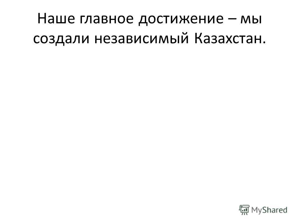 Наше главное достижение – мы создали независимый Казахстан.