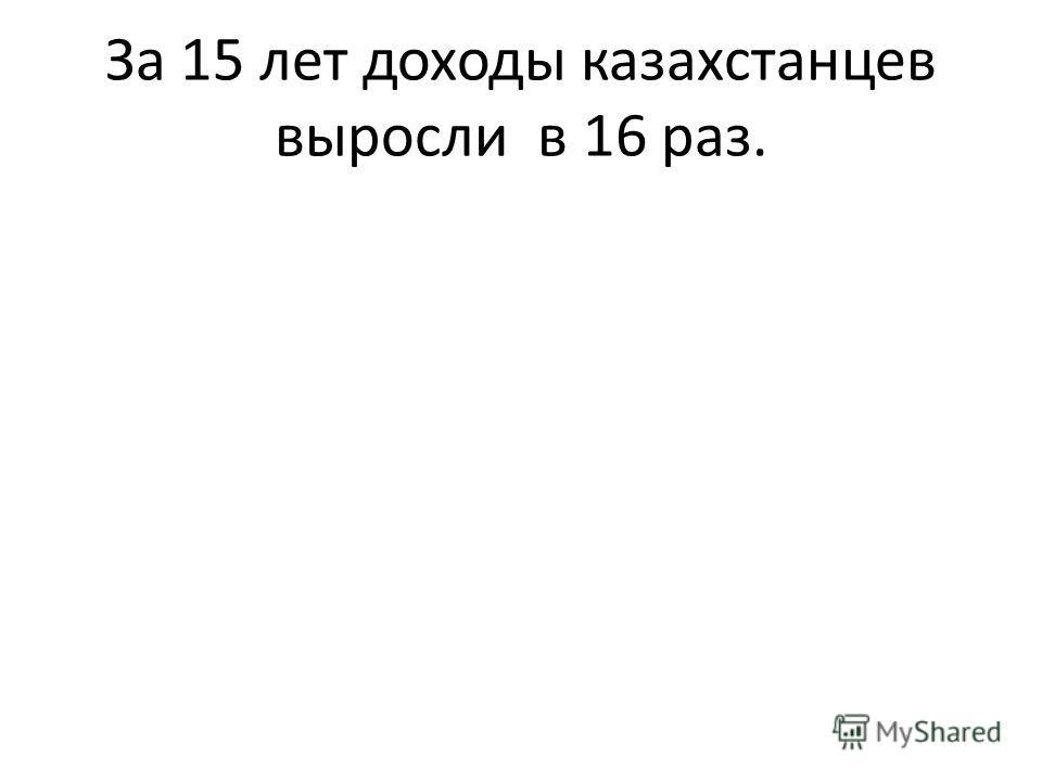 За 15 лет доходы казахстанцев выросли в 16 раз.