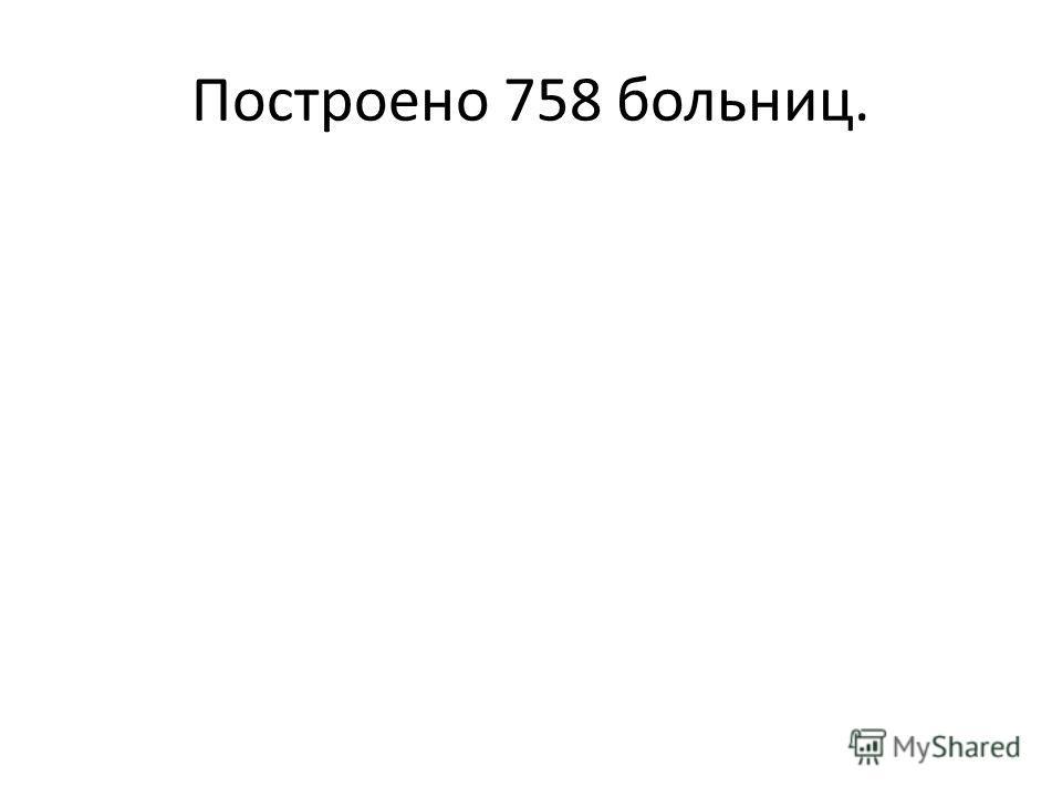 Построено 758 больниц.