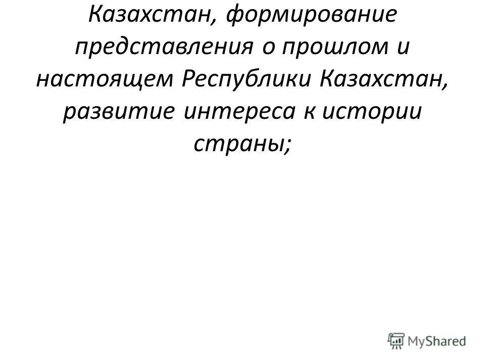 обогащение знаний учащихся о пути становления Республики Казахстан, формирование представления о прошлом и настоящем Республики Казахстан, развитие интереса к истории страны;