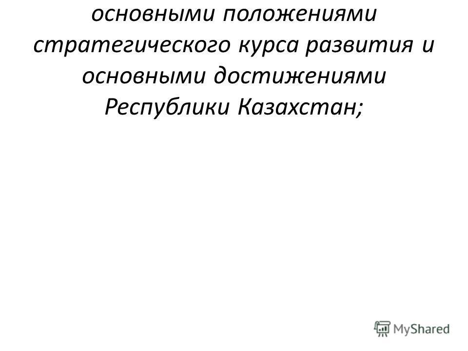 ознакомление учащихся с основными положениями стратегического курса развития и основными достижениями Республики Казахстан;