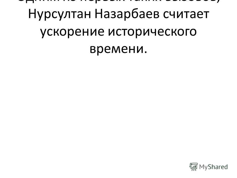 Одним из первых таких вызовов, Нурсултан Назарбаев считает ускорение исторического времени.